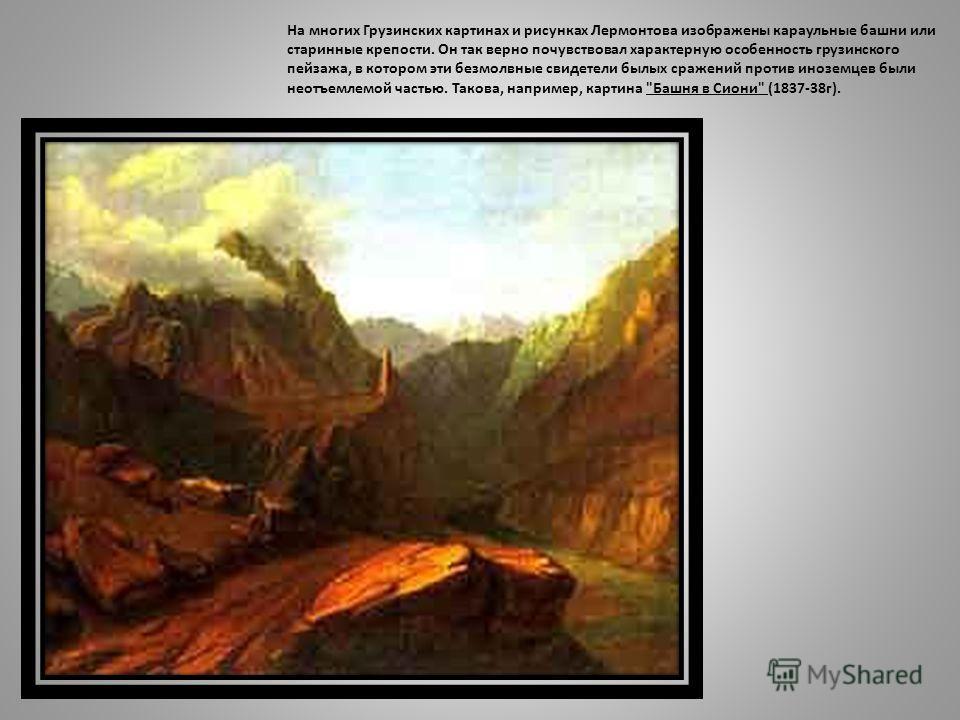 На многих Грузинских картинах и рисунках Лермонтова изображены караульные башни или старинные крепости. Он так верно почувствовал характерную особенность грузинского пейзажа, в котором эти безмолвные свидетели былых сражений против иноземцев были нео