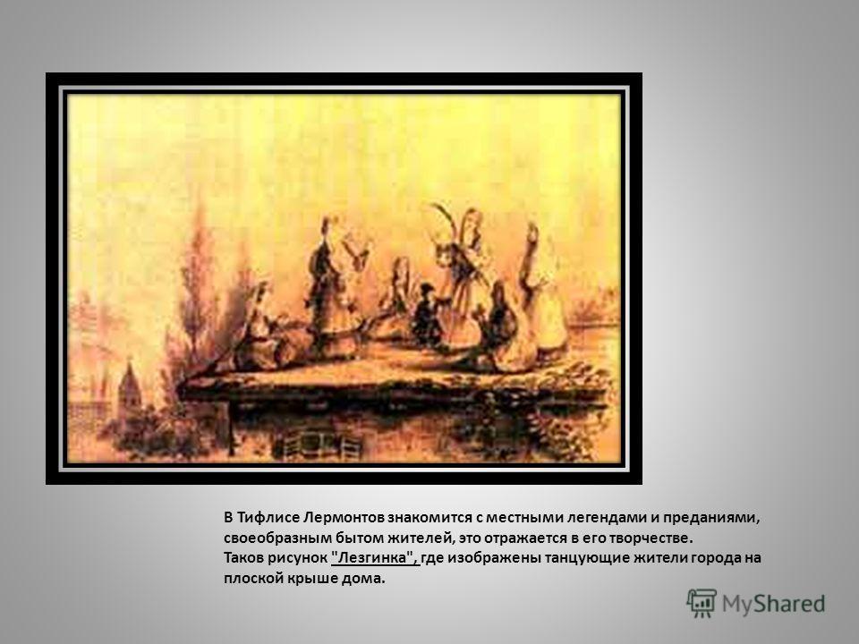 В Тифлисе Лермонтов знакомится с местными легендами и преданиями, своеобразным бытом жителей, это отражается в его творчестве. Таков рисунок Лезгинка, где изображены танцующие жители города на плоской крыше дома.