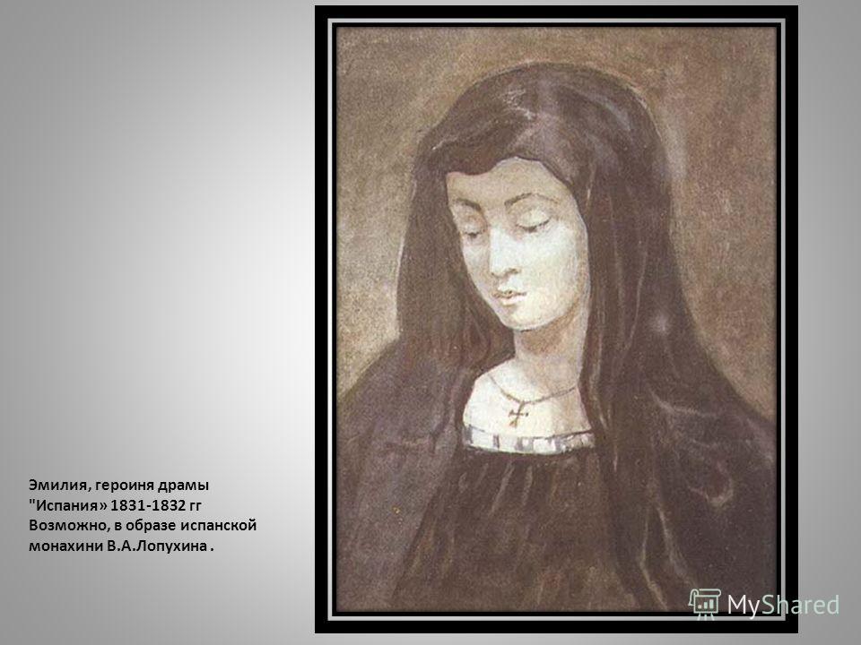 Эмилия, героиня драмы Испания» 1831-1832 гг Возможно, в образе испанской монахини В.А.Лопухина.