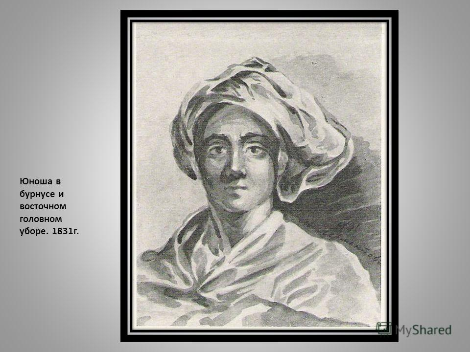 Юноша в бурнусе и восточном головном уборе. 1831 г.