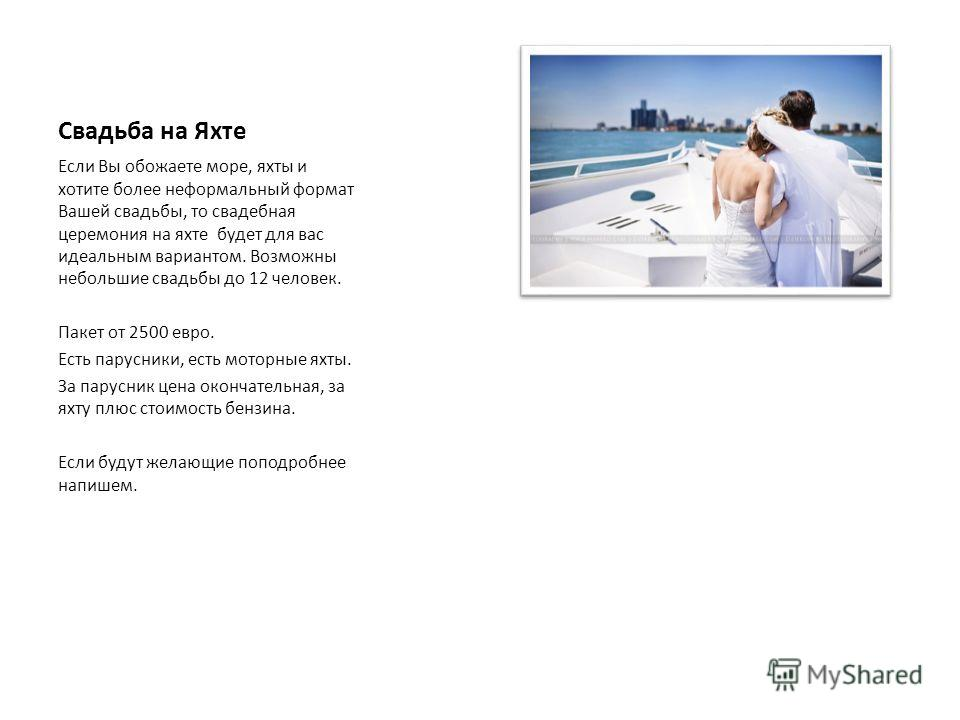 Свадьба на Яхте Если Вы обожаете море, яхты и хотите более неформальный формат Вашей свадьбы, то свадебная церемония на яхте будет для вас идеальным вариантом. Возможны небольшие свадьбы до 12 человек. Пакет от 2500 евро. Есть парусники, есть моторны