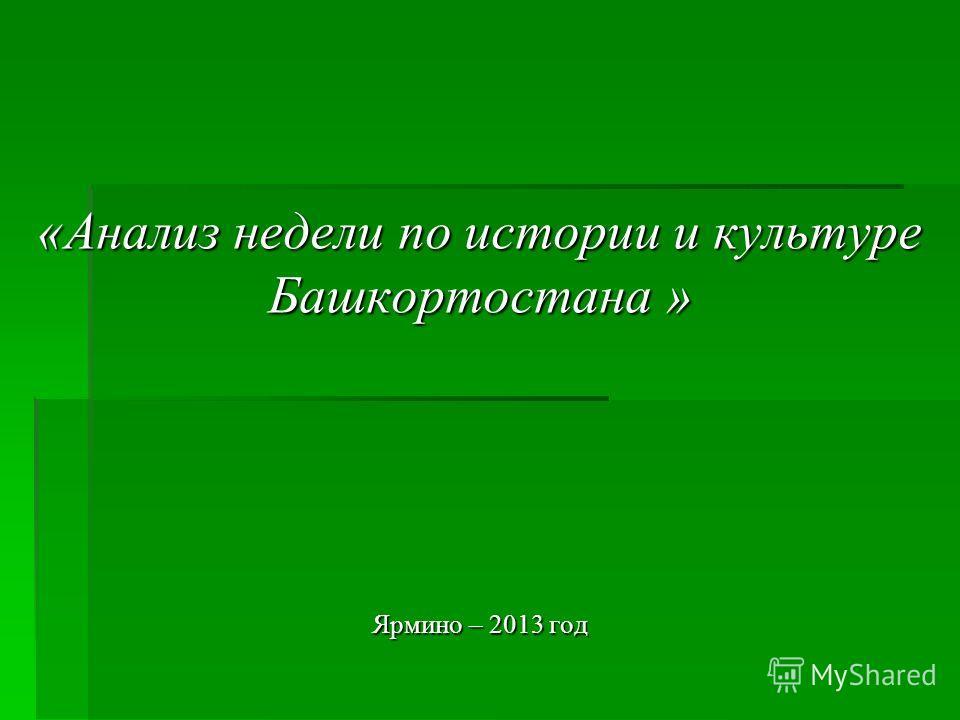 «Анализ недели по истории и культуре Башкортостана » Ярмино – 2013 год
