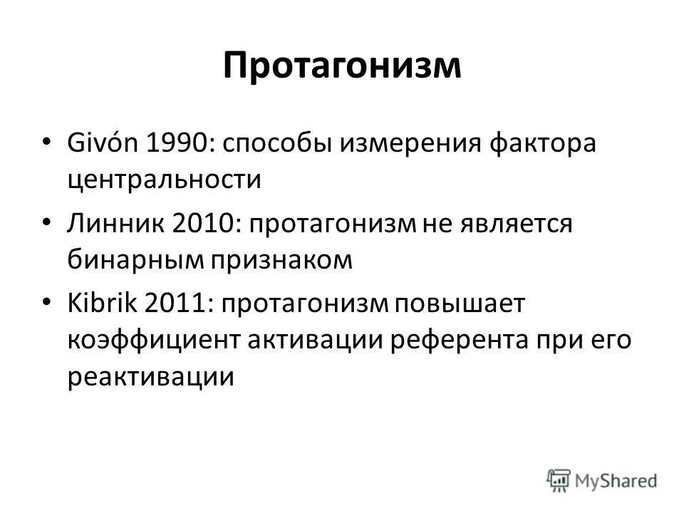 Протагонизм Givón 1990: способы измерения фактора центральности Линник 2010: протагонизм не является бинарным признаком Kibrik 2011: протагонизм повышает коэффициент активации референта при его реактивации