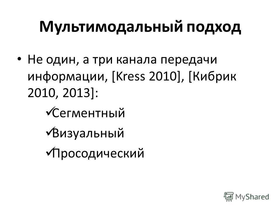 Мультимодальный подход Не один, а три канала передачи информации, [Kress 2010], [Кибрик 2010, 2013]: Сегментный Визуальный Просодический