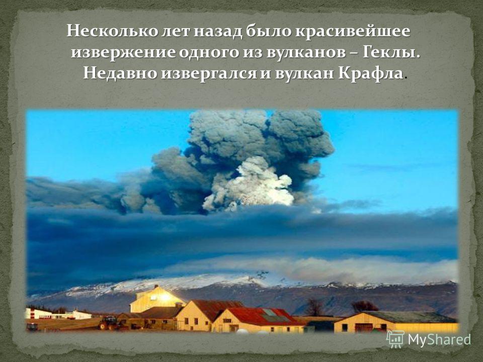 Несколько лет назад было красивейшее извержение одного из вулканов – Геклы. Недавно извергался и вулкан Крафла Несколько лет назад было красивейшее извержение одного из вулканов – Геклы. Недавно извергался и вулкан Крафла.