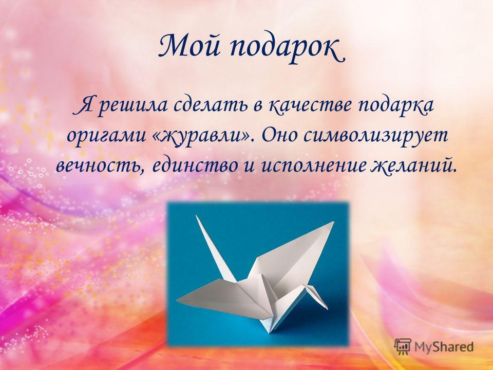 Мой подарок Я решила сделать в качестве подарка оригами «журавли». Оно символизирует вечность, единство и исполнение желаний.