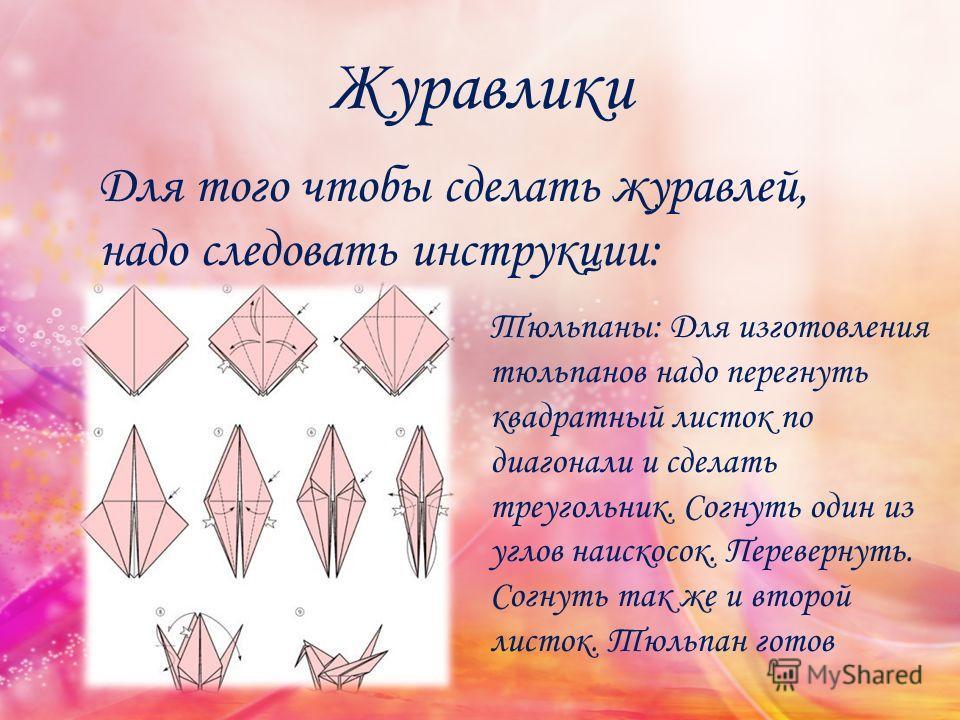 Журавлики Для того чтобы сделать журавлей, надо следовать инструкции: Тюльпаны: Для изготовления тюльпанов надо перегнуть квадратный листок по диагонали и сделать треугольник. Согнуть один из углов наискосок. Перевернуть. Согнуть так же и второй лист