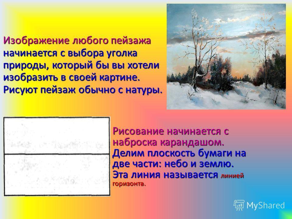 Изображение любого пейзажа начинается с выбора уголка природы, который бы вы хотели изобразить в своей картине. Рисуют пейзаж обычно с натуры. Рисование начинается с наброска карандашом. Делим плоскость бумаги на две части: небо и землю. Эта линия на
