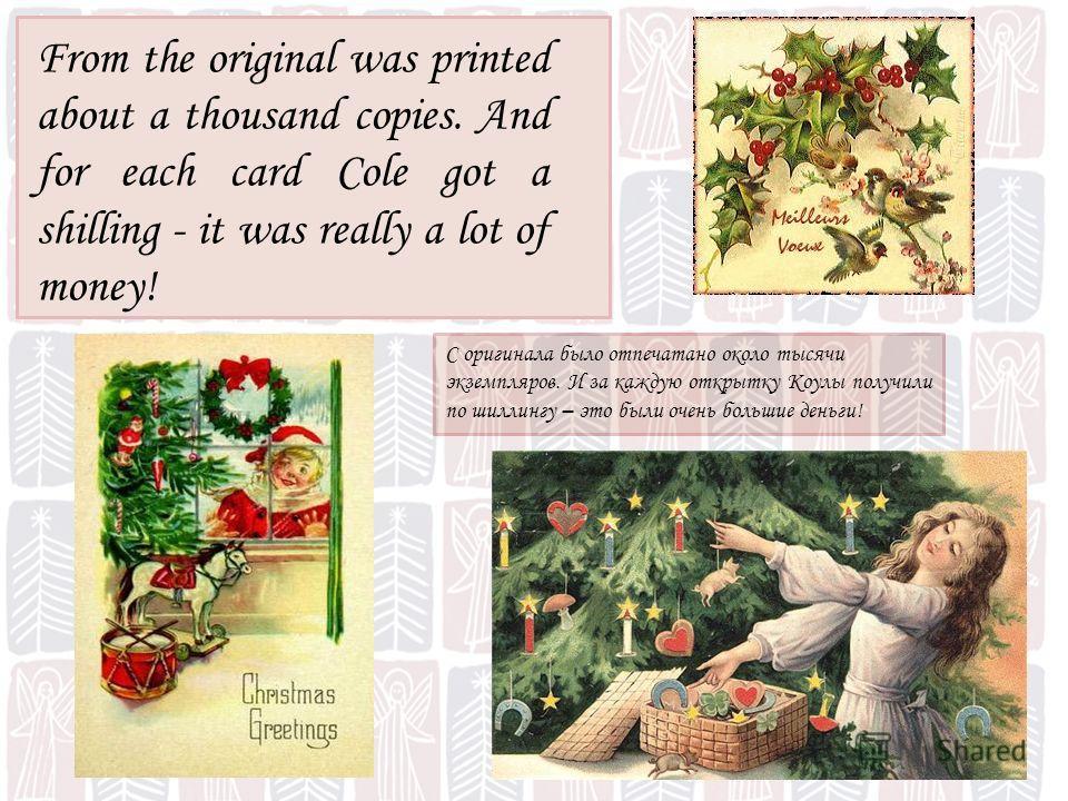 С оригинала было отпечатано около тысячи экземпляров. И за каждую открытку Коулы получили по шиллингу – это были очень большие деньги! From the original was printed about a thousand copies. And for each card Cole got a shilling - it was really a lot
