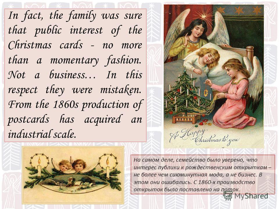 На самом деле, семейство было уверено, что интерес публики к рождественским открыткам – не более чем сиюминутная мода, а не бизнес. В этом они ошибались. С 1860-х производство открыток было поставлено на поток. In fact, the family was sure that publi