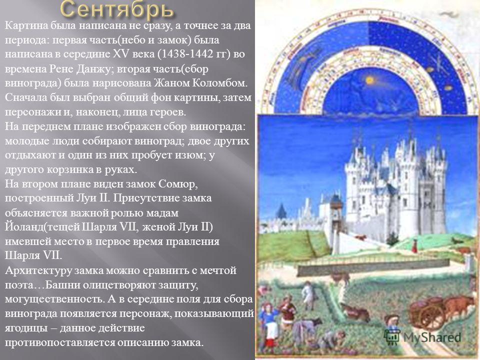 Картина была написана не сразу, а точнее за два периода : первая часть ( небо и замок ) была написана в середине XV века (1438-1442 гг ) во времена Рене Данжу ; вторая часть ( сбор винограда ) была нарисована Жаном Коломбом. Сначала был выбран общий