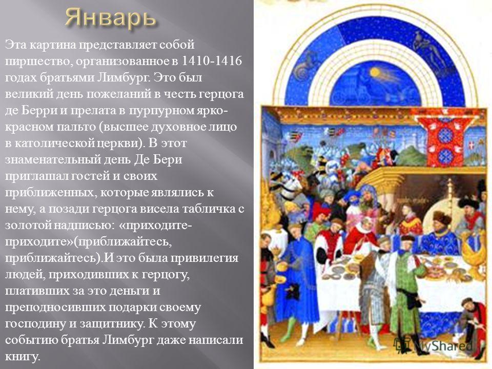 Эта картина представляет собой пиршество, организованное в 1410-1416 годах братьями Лимбург. Это был великий день пожеланий в честь герцога де Берри и прелата в пурпурном ярко - красном пальто ( высшее духовное лицо в католической церкви ). В этот зн