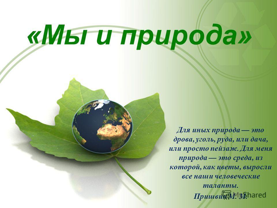 «Мы и природа» Для иных природа это дрова, уголь, руда, или дача, или просто пейзаж. Для меня природа это среда, из которой, как цветы, выросли все наши человеческие таланты. Пришвин М. М.