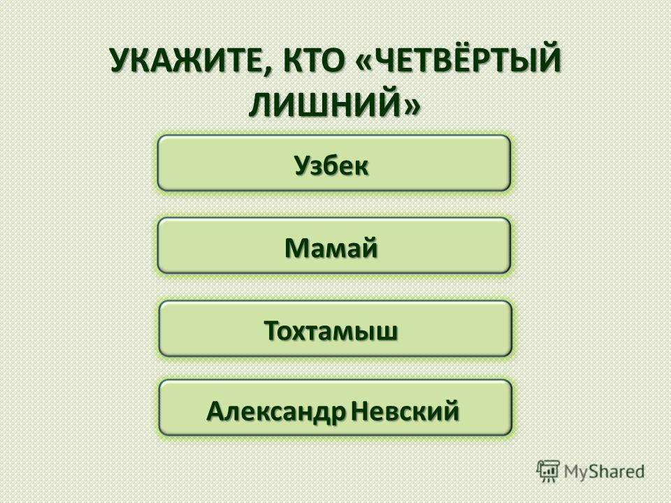 УКАЖИТЕ, КТО «ЧЕТВЁРТЫЙ ЛИШНИЙ» Узбек Мамай Тохтамыш Александр Невский