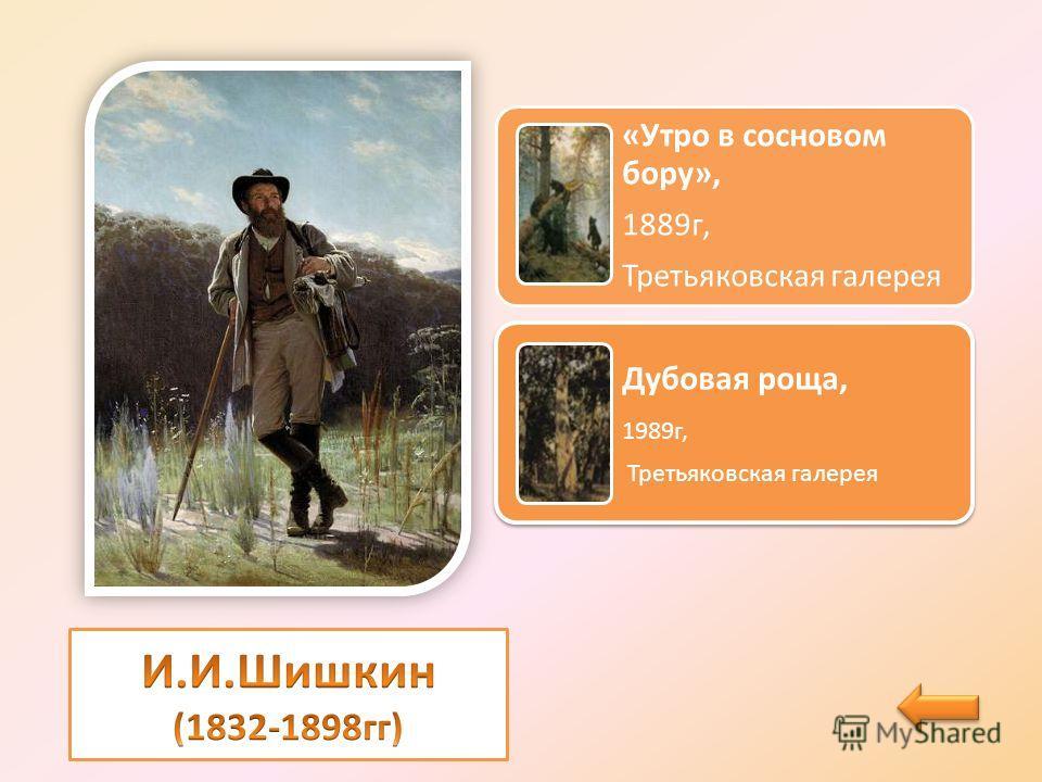 «Утро в сосновом бору», 1889 г, Третьяковская галерея Дубовая роща, 1989 г, Третьяковская галерея