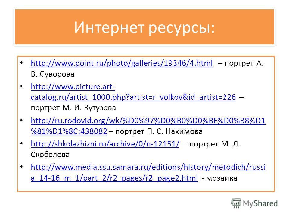 Интернет ресурсы: http://www.point.ru/photo/galleries/19346/4. html – портрет А. В. Суворова http://www.point.ru/photo/galleries/19346/4. html http://www.picture.art- catalog.ru/artist_1000.php?artist=r_volkov&id_artist=226 – портрет М. И. Кутузова h