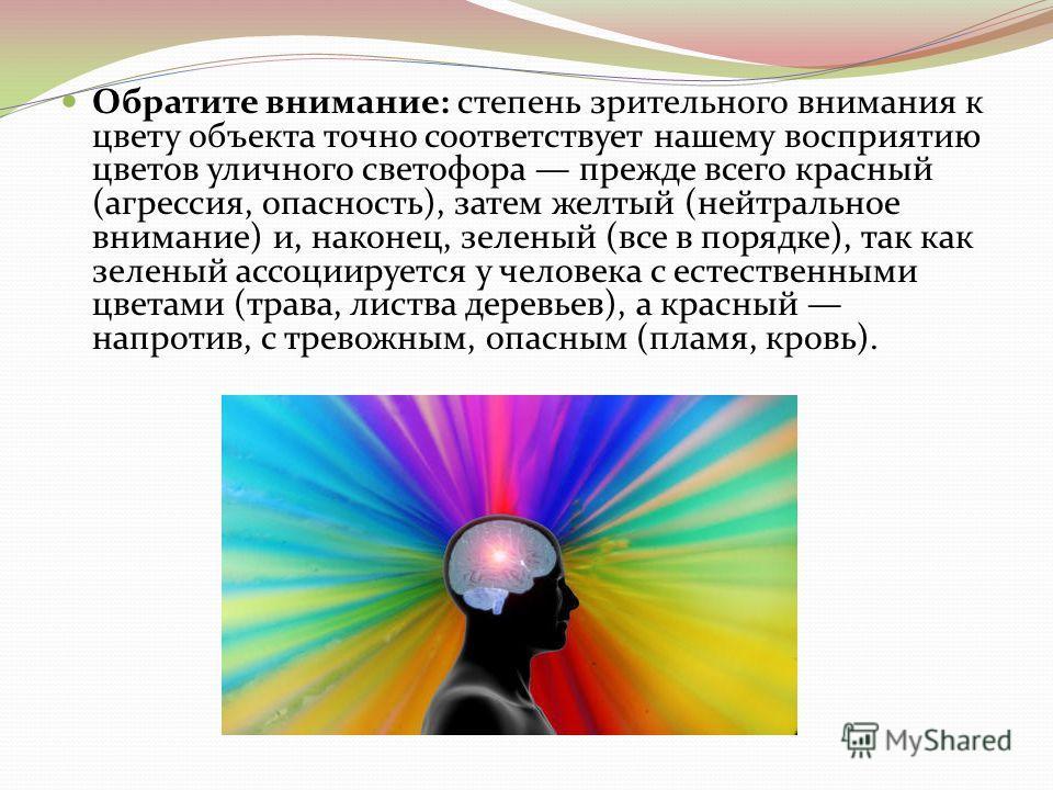 Обратите внимание: степень зрительного внимания к цвету объекта точно соответствует нашему восприятию цветов уличного светофора прежде всего красный (агрессия, опасность), затем желтый (нейтральное внимание) и, наконец, зеленый (все в порядке), так к
