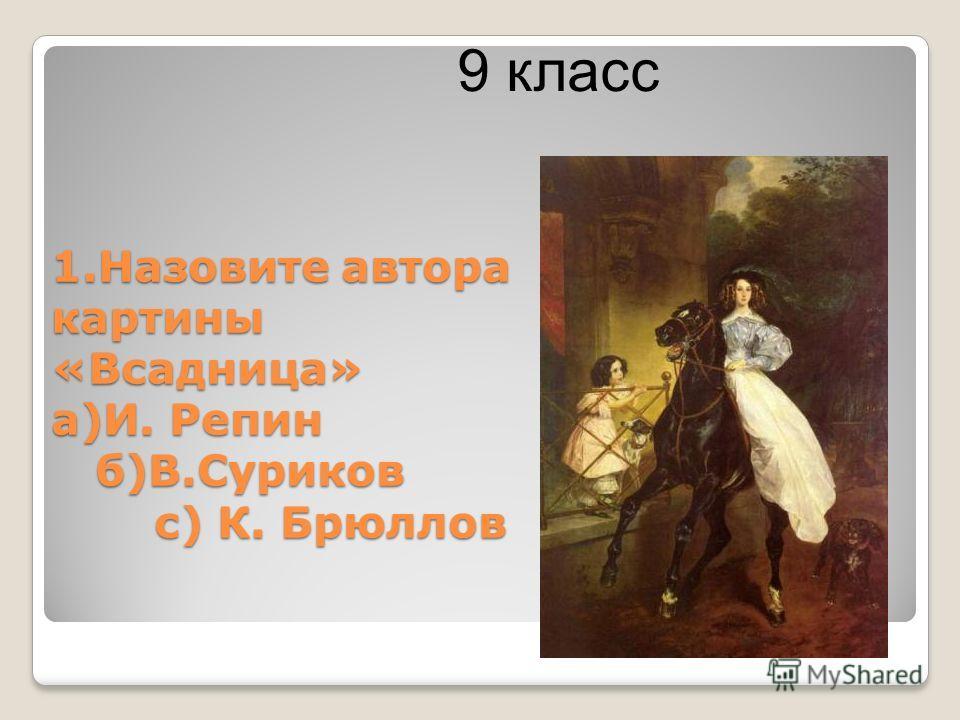 1. Назовите автора картины «Всадница» а)И. Репин б)В.Суриков с) К. Брюллов 9 класс
