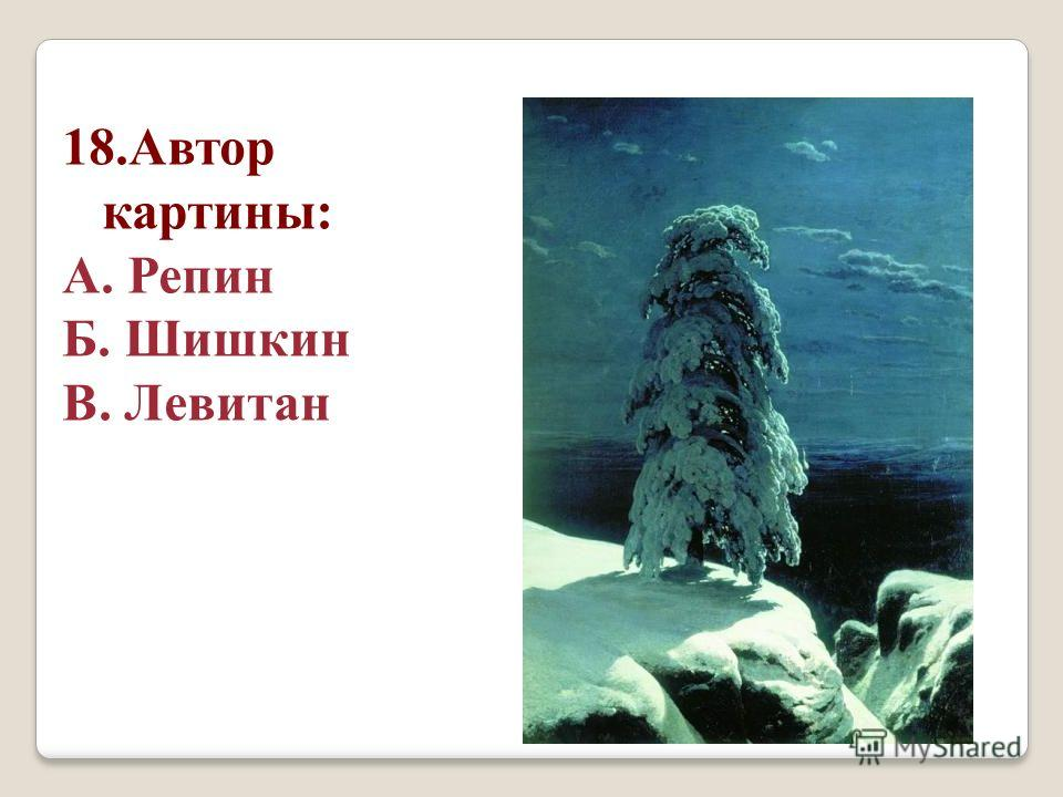 18. Автор картины: А. Репин Б. Шишкин В. Левитан
