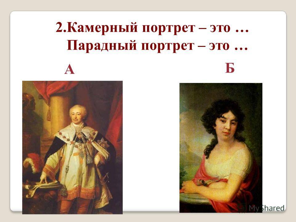 2. Камерный портрет – это … Парадный портрет – это … А Б