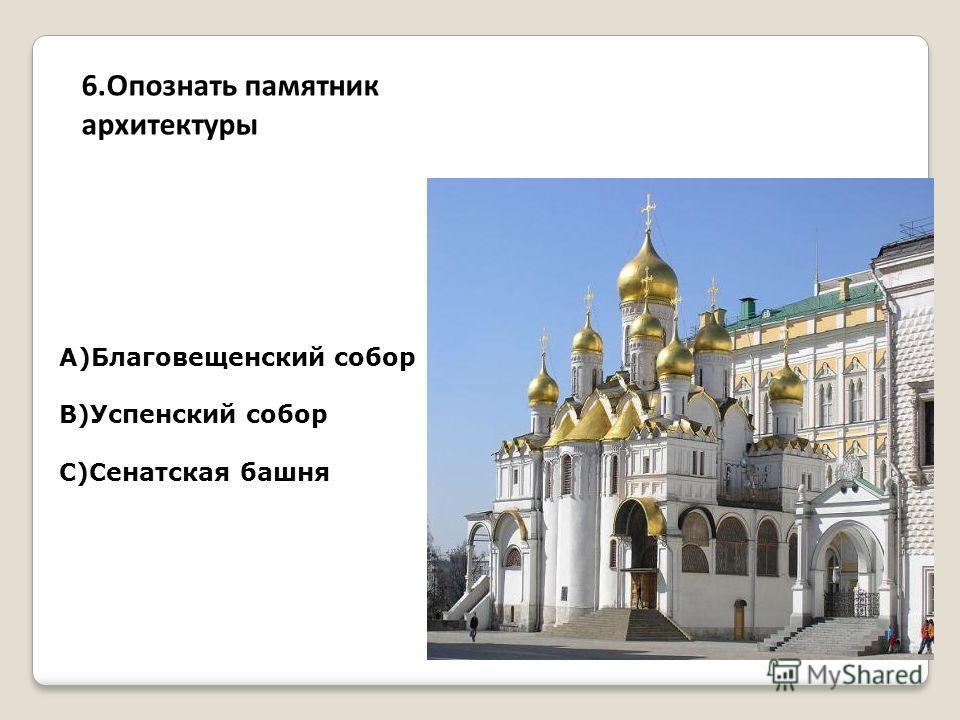 А)Благовещенский собор В)Успенский собор С)Сенатская башня 6. Опознать памятник архитектуры