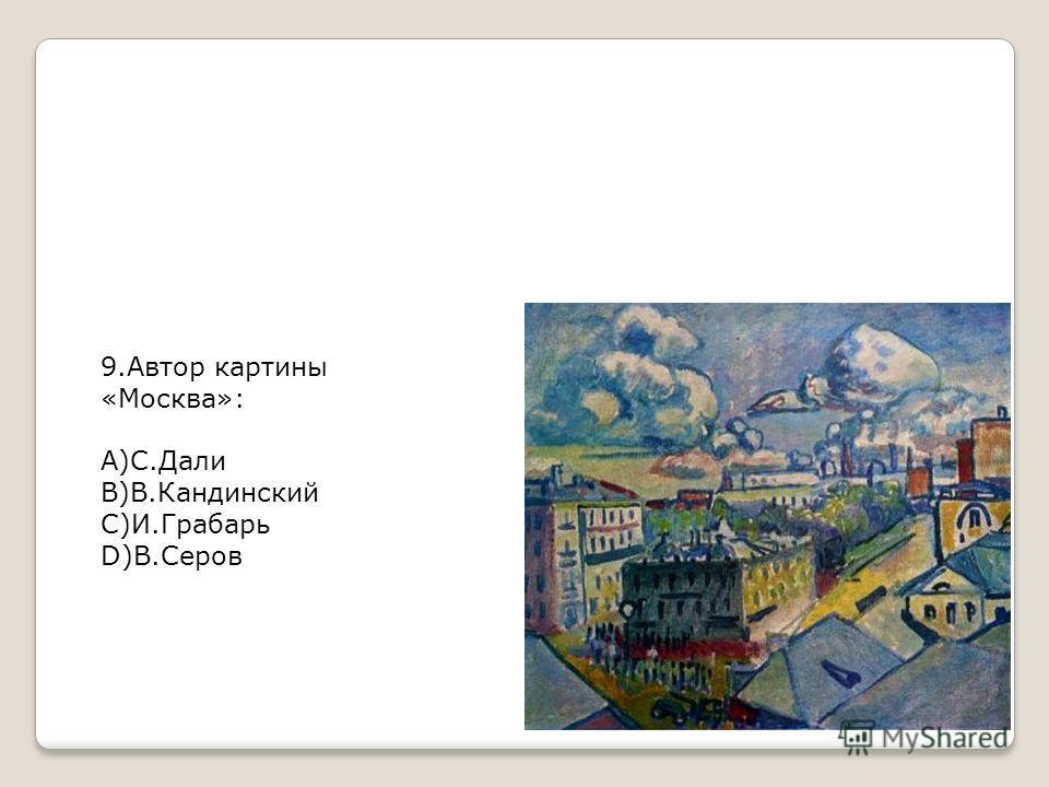 9. Автор картины «Москва»: А)С.Дали В)В.Кандинский С)И.Грабарь D)В.Серов