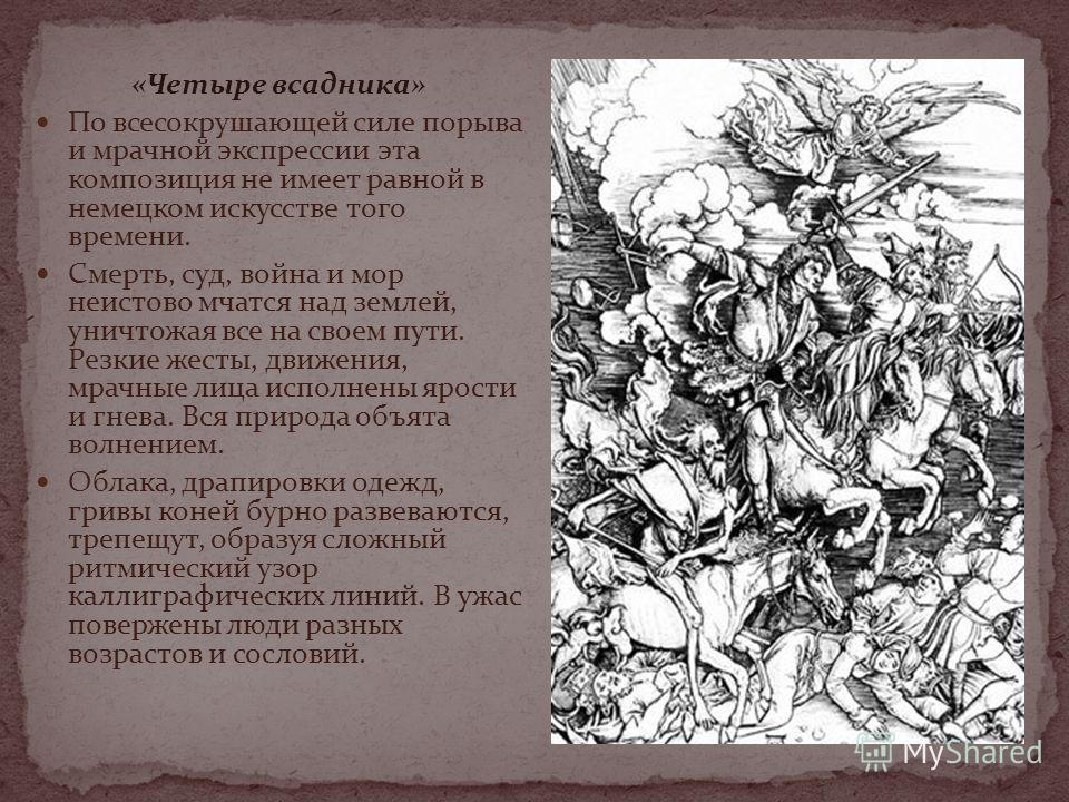 «Четыре всадника» По всесокрушающей силе порыва и мрачной экспрессии эта композиция не имеет равной в немецком искусстве того времени. Смерть, суд, война и мор неистово мчатся над землей, уничтожая все на своем пути. Резкие жесты, движения, мрачные л