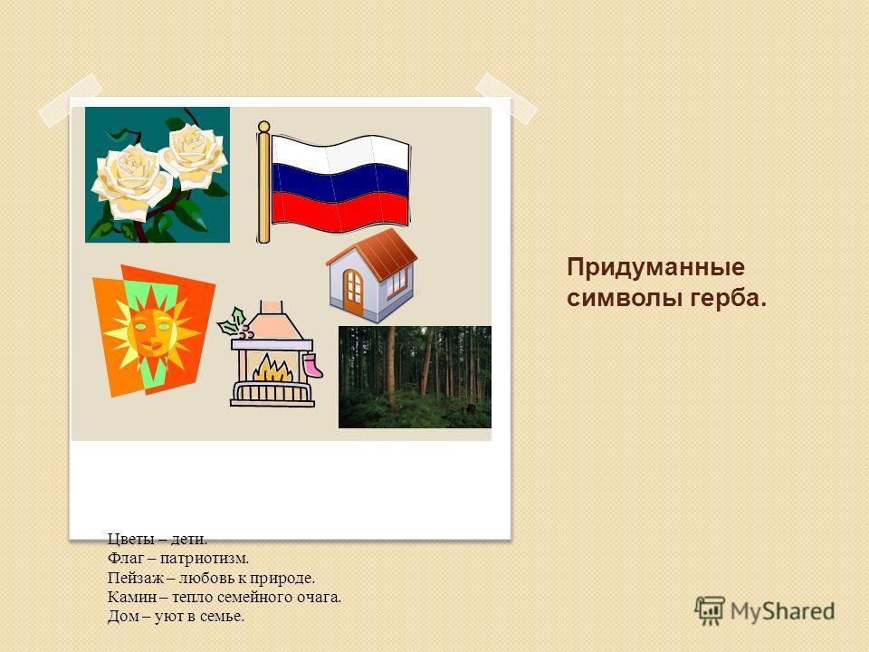 Придуманные символы герба. Цветы – дети. Флаг – патриотизм. Пейзаж – любовь к природе. Камин – тепло семейного очага. Дом – уют в семье.
