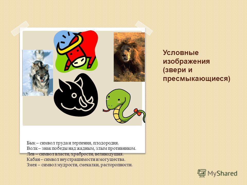 Условные изображения (звери и пресмыкающиеся) Бык – символ труда и терпения, плодородия. Волк – знак победы над жадным, злым противником. Лев – символ власти, храбрости, великодушия. Кабан – символ неустрашимости и могущества. Змея – символ мудрости,