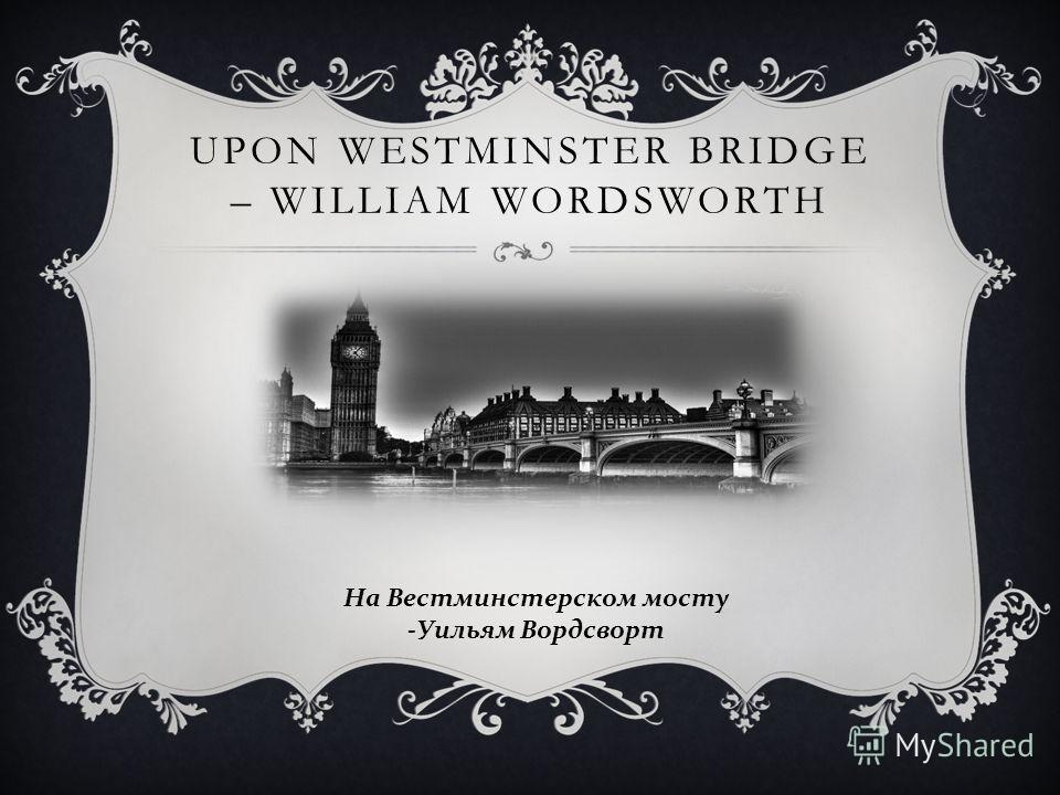 UPON WESTMINSTER BRIDGE – WILLIAM WORDSWORTH На Вестминстерском мосту - Уильям Вордсворт