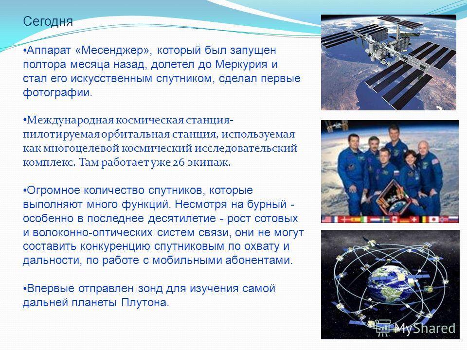 Сегодня Аппарат «Месенджер», который был запущен полтора месяца назад, долетел до Меркурия и стал его искусственным спутником, сделал первые фотографии. Международная космическая станция- пилотируемая орбитальная станция, используемая как многоцелево