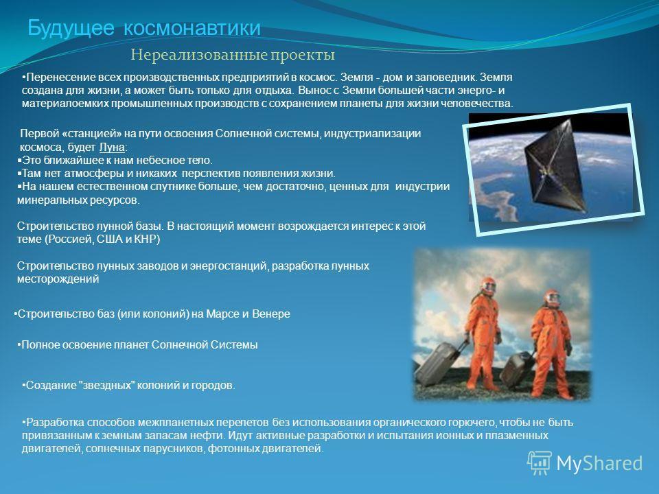 Будущее космонавтики Нереализованные проекты Разработка способов межпланетных перелетов без использования органического горючего, чтобы не быть привязанным к земным запасам нефти. Идут активные разработки и испытания ионных и плазменных двигателей, с