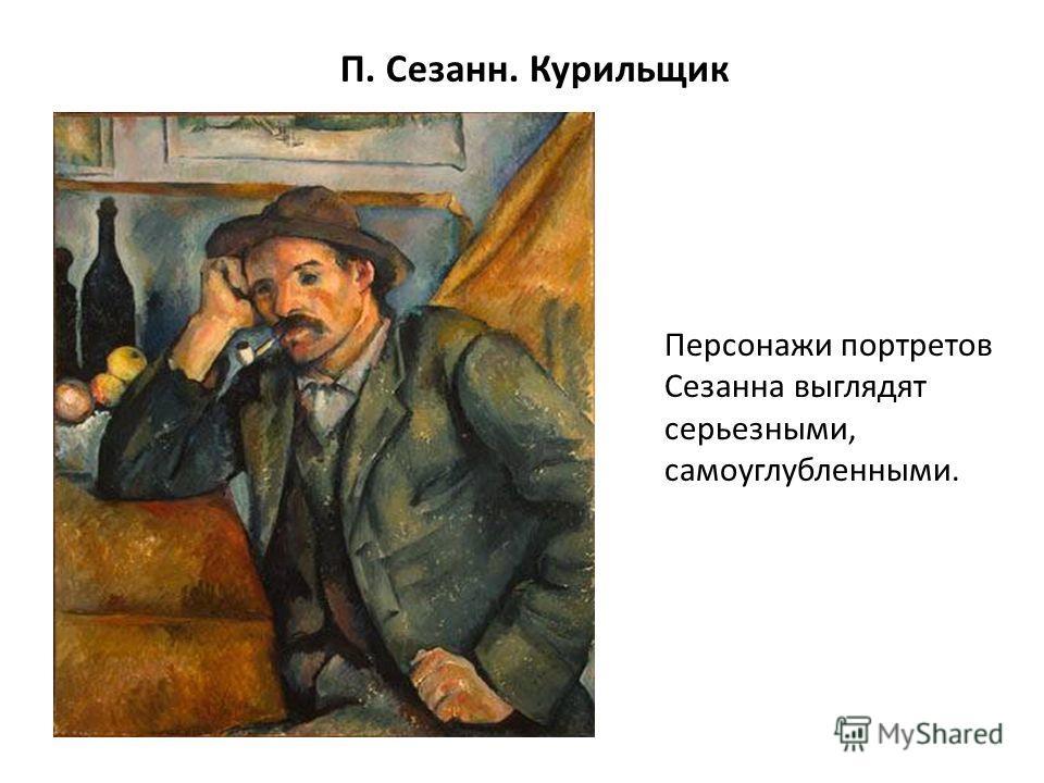 П. Сезанн. Курильщик Персонажи портретов Сезанна выглядят серьезными, самоуглубленными.