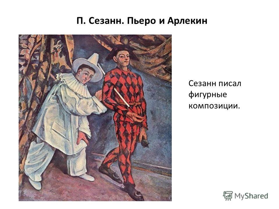 П. Сезанн. Пьеро и Арлекин Сезанн писал фигурные композиции.