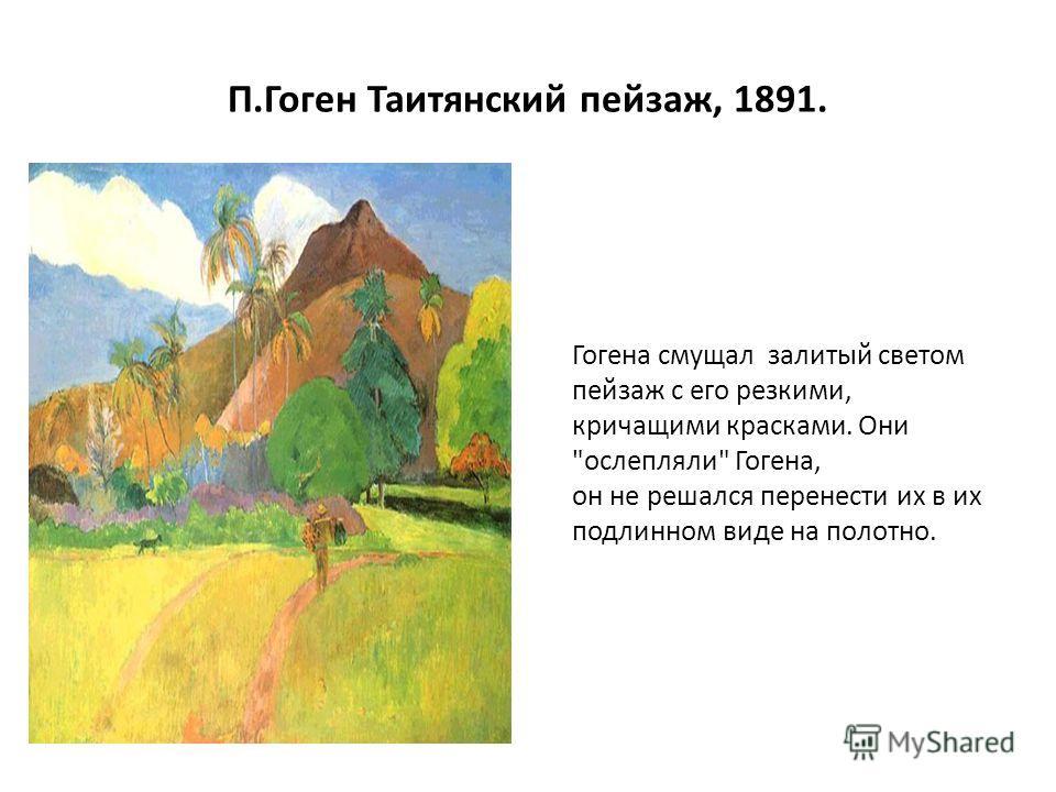 П.Гоген Таитянский пейзаж, 1891. Гогена смущал залитый светом пейзаж с его резкими, кричащими красками. Они ослепляли Гогена, он не решался перенести их в их подлинном виде на полотно.