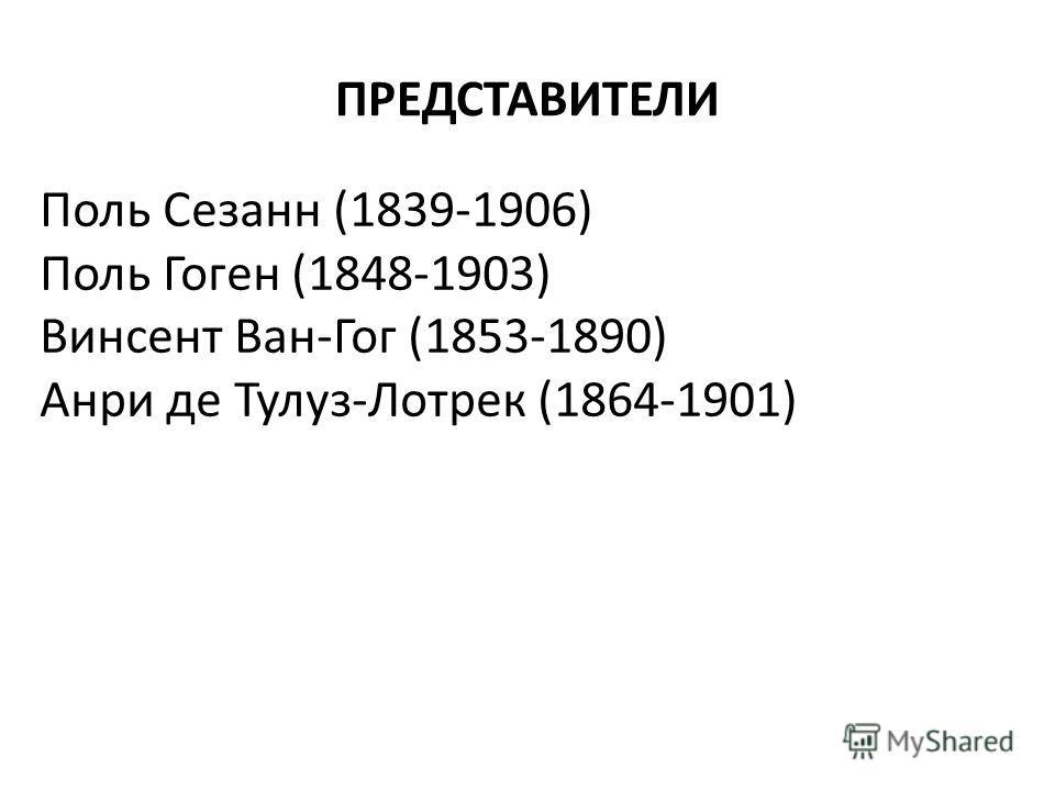 ПРЕДСТАВИТЕЛИ Поль Сезанн (1839-1906) Поль Гоген (1848-1903) Винсент Ван-Гог (1853-1890) Анри де Тулуз-Лотрек (1864-1901)