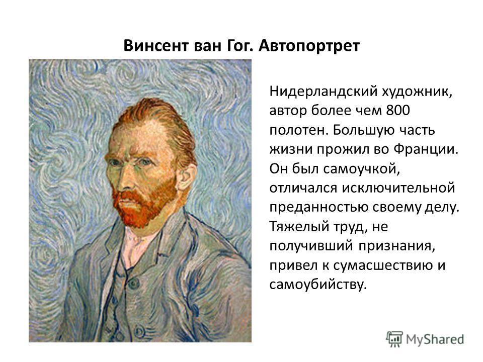 Винсент ван Гог. Автопортрет Нидерландский художник, автор более чем 800 полотен. Большую часть жизни прожил во Франции. Он был самоучкой, отличался исключительной преданностью своему делу. Тяжелый труд, не получивший признания, привел к сумасшествию