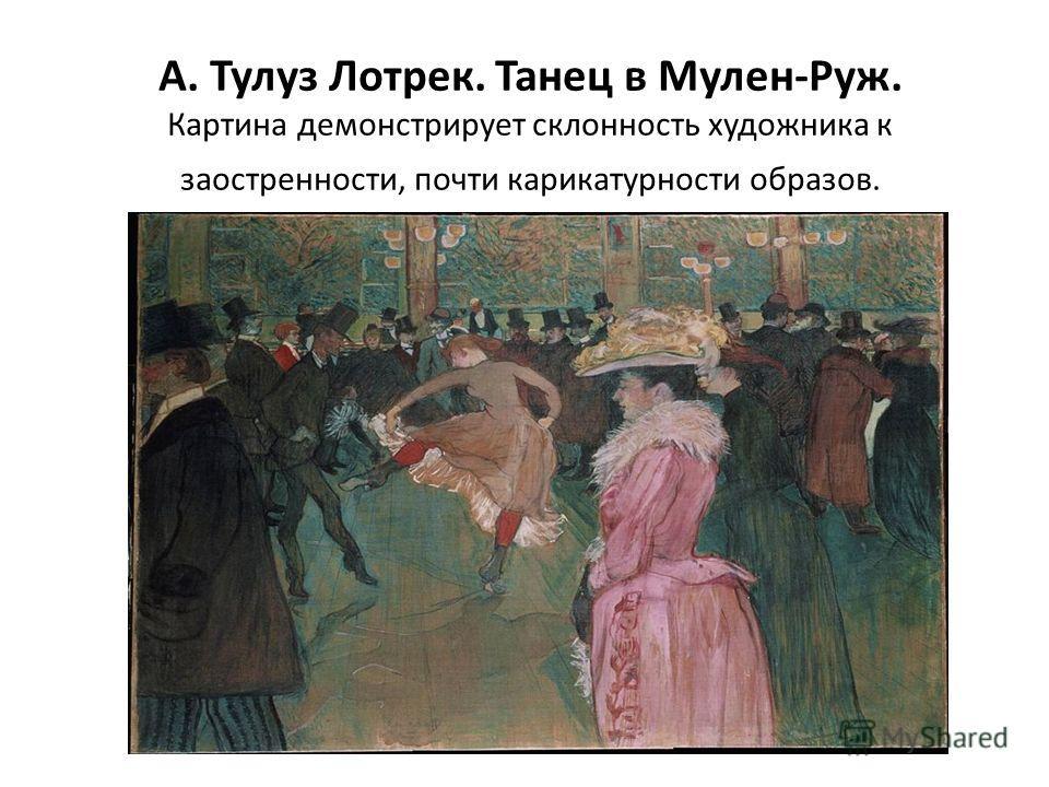 А. Тулуз Лотрек. Танец в Мулен-Руж. Картина демонстрирует склонность художника к заостренности, почти карикатурности образов.