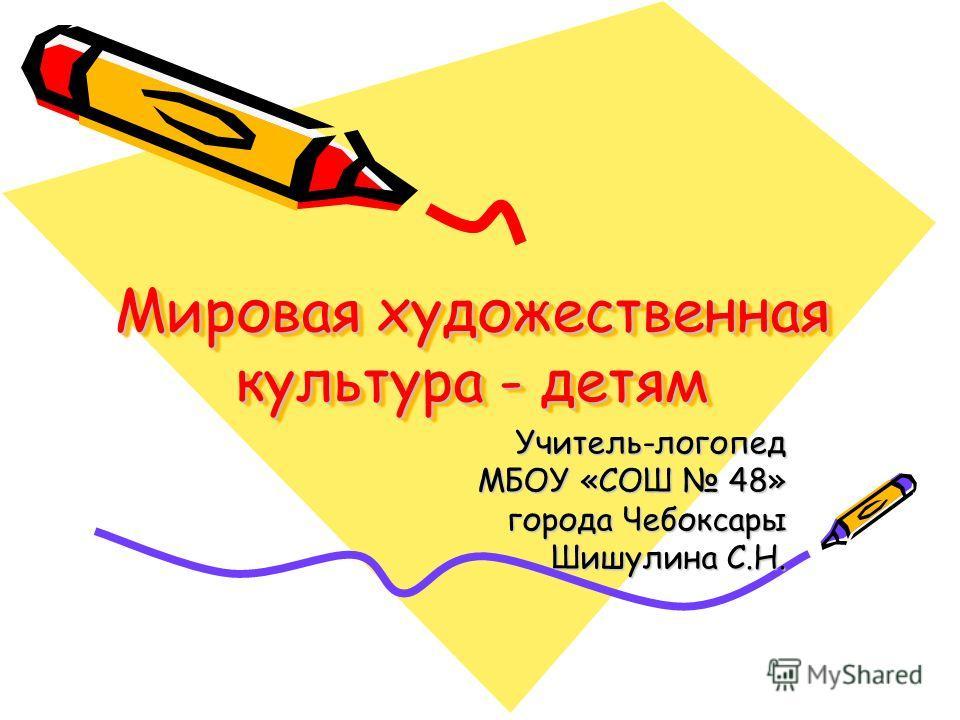 Мировая художественная культура - детям Учитель-логопед МБОУ «СОШ 48» города Чебоксары Шишулина С.Н.