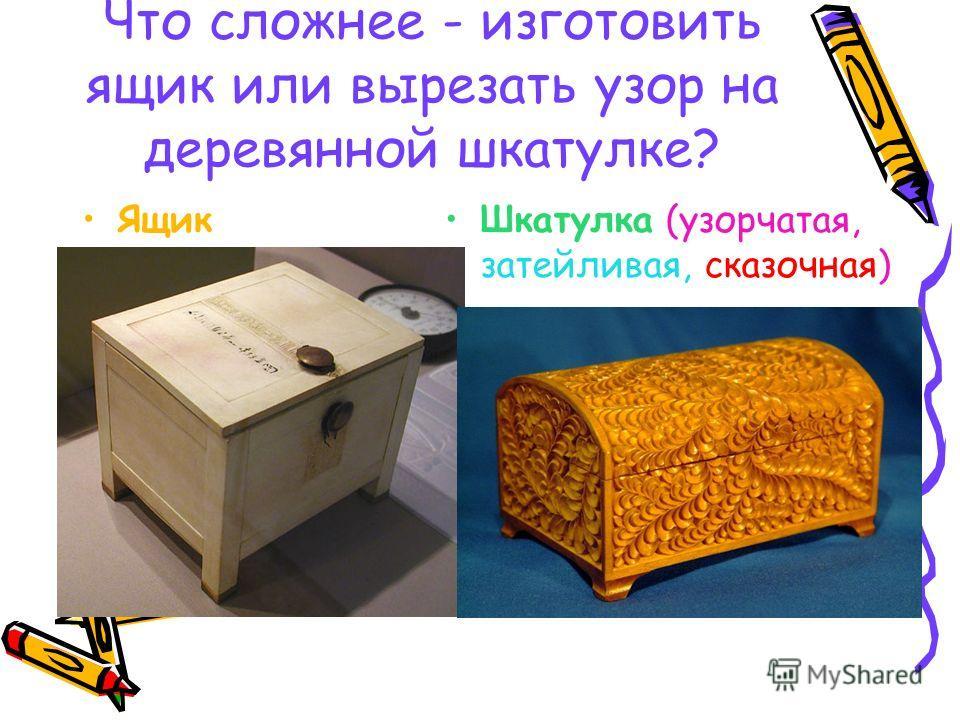 Что сложнее - изготовить ящик или вырезать узор на деревянной шкатулке? Ящик Шкатулка (узорчатая, затейливая, сказочная)