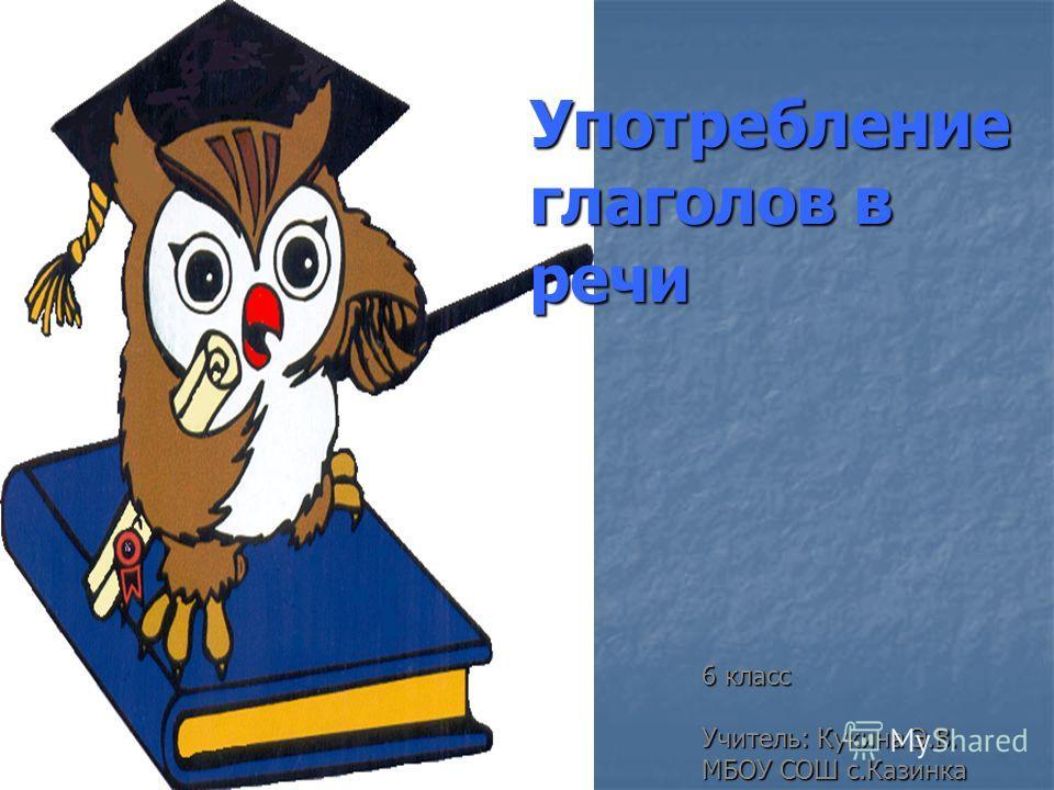 Употребление глаголов в речи 6 класс Учитель: Кукина Э.В. Учитель: Кукина Э.В. МБОУ СОШ с.Казинка