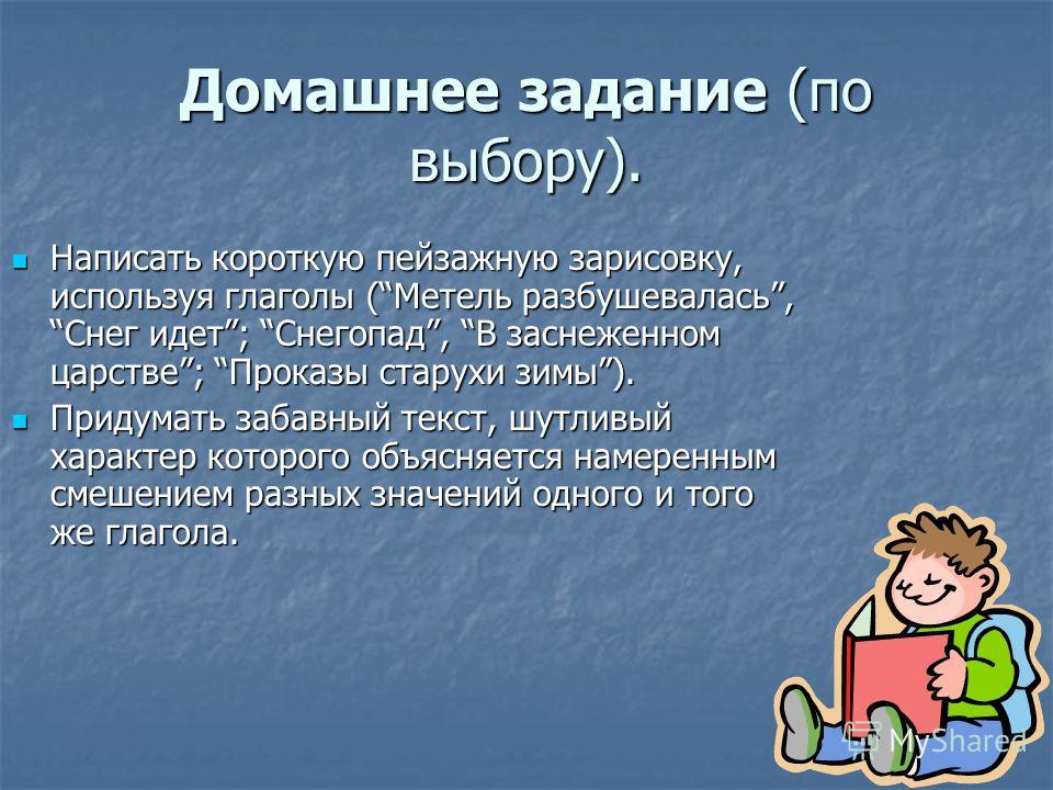 Домашнее задание (по выбору). Написать короткую пейзажную зарисовку, используя глаголы (Метель разбушевалась, Снег идет; Снегопад, В заснеженном царстве; Проказы старухи зимы). Написать короткую пейзажную зарисовку, используя глаголы (Метель разбушев