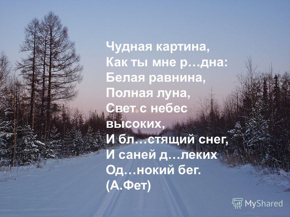 Чудная картина, Как ты мне р…дна: Белая равнина, Полная луна, Свет с небес высоких, И бл…стящий снег, И саней д…леких Од…нокий бег. (А.Фет)