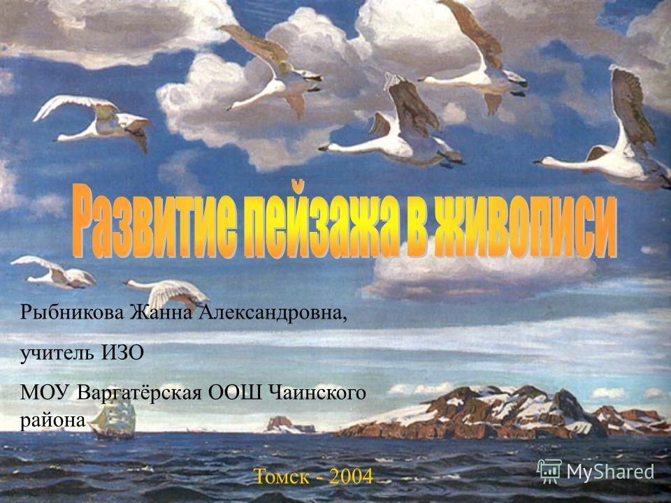 Рыбникова Жанна Александровна, учитель ИЗО МОУ Варгатёрская ООШ Чаинского района Томск - 2004