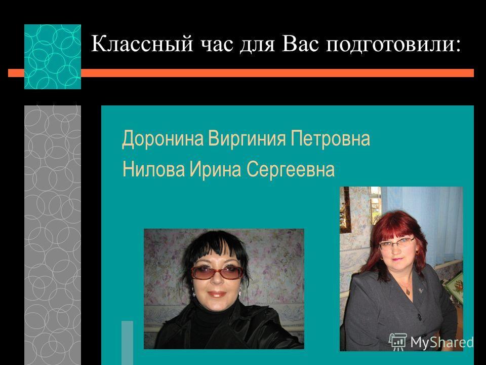 Доронина Виргиния Петровна Нилова Ирина Сергеевна Классный час для Вас подготовили: