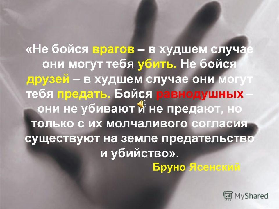 «Не бойся врагов – в худшем случае они могут тебя убить. Не бойся друзей – в худшем случае они могут тебя предать. Бойся равнодушных – они не убивают и не предают, но только с их молчаливого согласия существуют на земле предательство и убийство». Бру