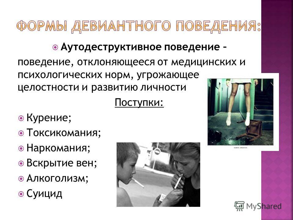 Аутодеструктивное поведение – поведение, отклоняющееся от медицинских и психологических норм, угрожающее целостности и развитию личности Поступки: Курение; Токсикомания; Наркомания; Вскрытие вен; Алкоголизм; Суицид