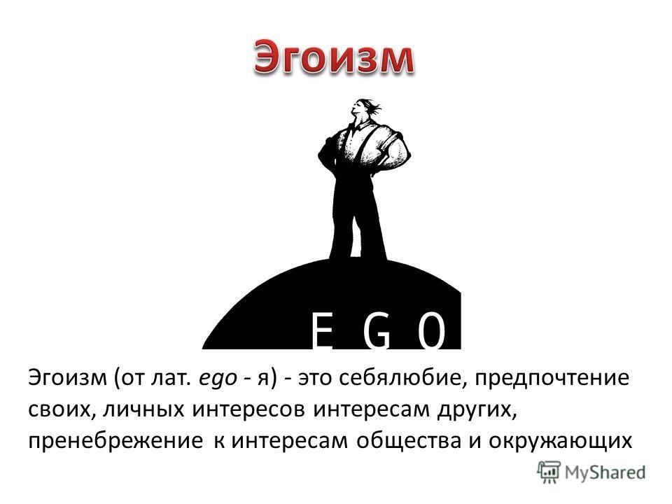 Эгоизм (от лат. ego - я) - это себялюбие, предпочтение своих, личных интересов интересам других, пренебрежение к интересам общества и окружающих