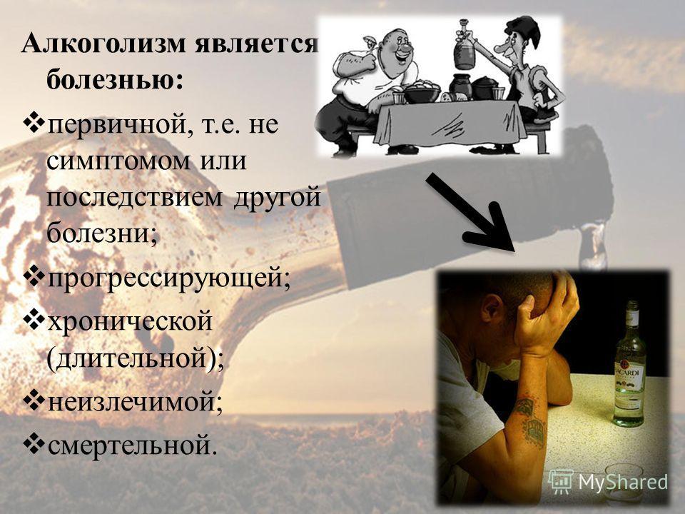 Алкоголизм является болезнью: первичной, т.е. не симптомом или последствием другой болезни; прогрессирующей; хронической (длительной); неизлечимой; смертельной.