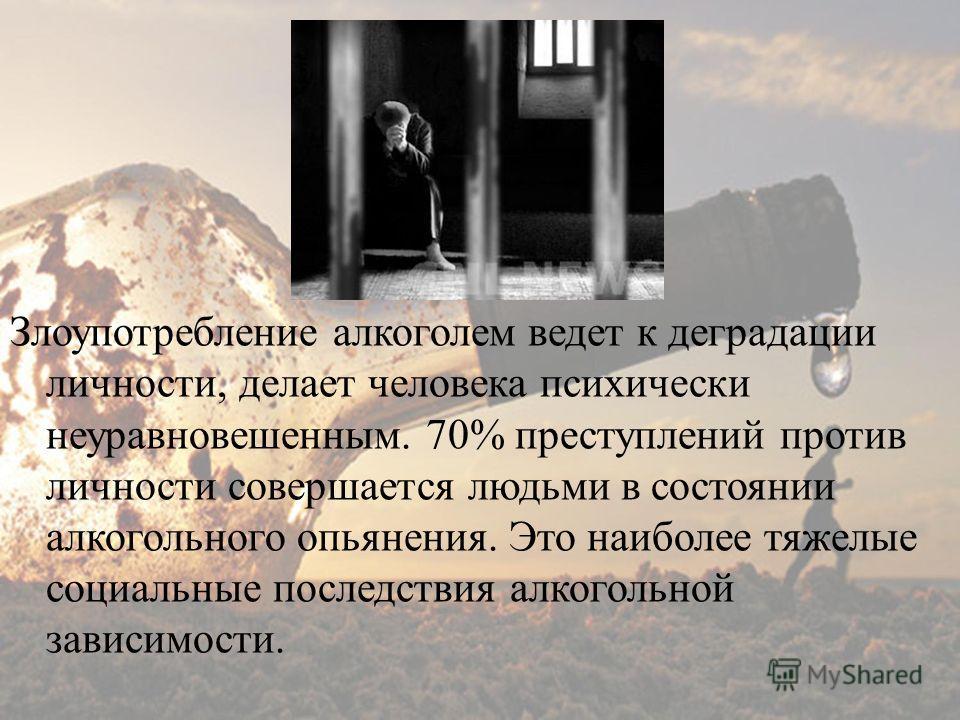 Злоупотребление алкоголем ведет к деградации личности, делает человека психически неуравновешенным. 70% преступлений против личности совершается людьми в состоянии алкогольного опьянения. Это наиболее тяжелые социальные последствия алкогольной зависи